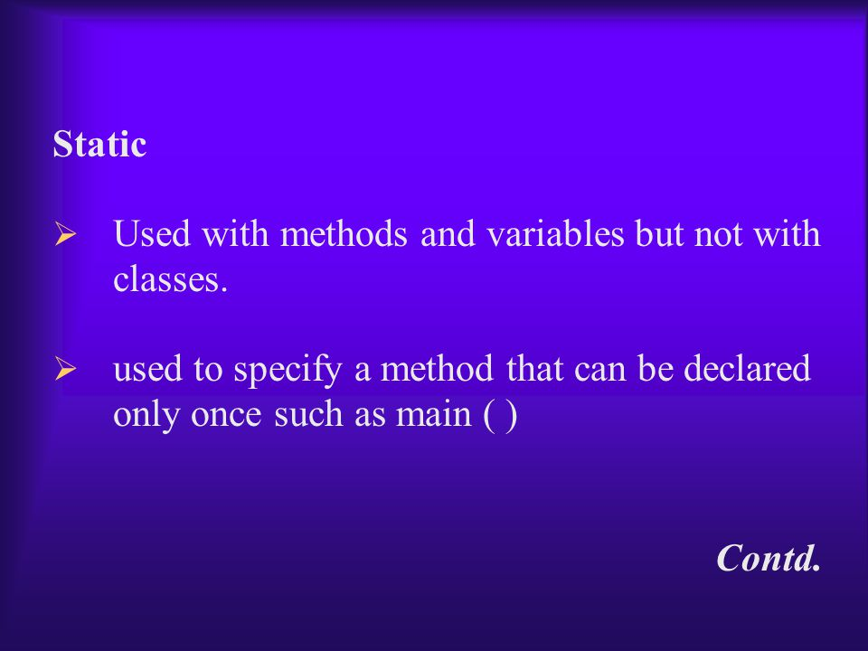 Static  Used with methods and variables but not with classes.