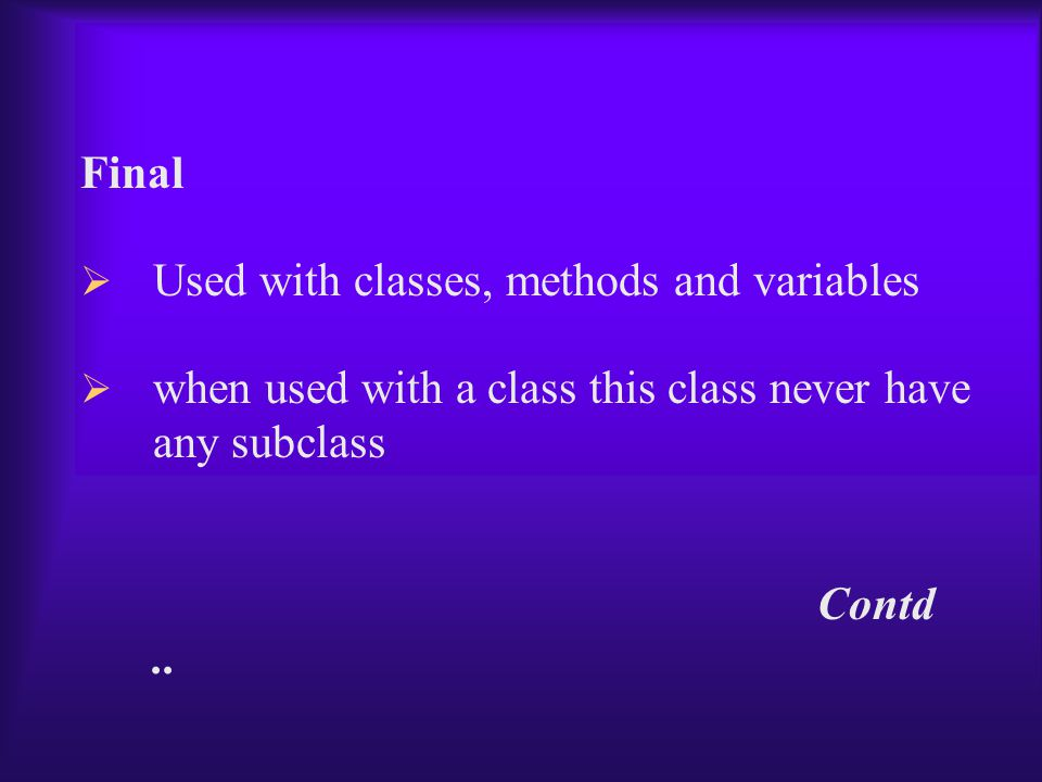 Final  Used with classes, methods and variables  when used with a class this class never have any subclass Contd..