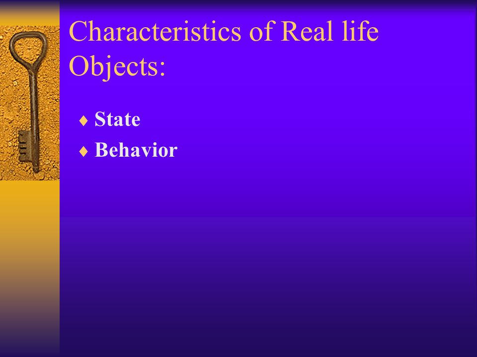 Characteristics of Real life Objects:  State  Behavior