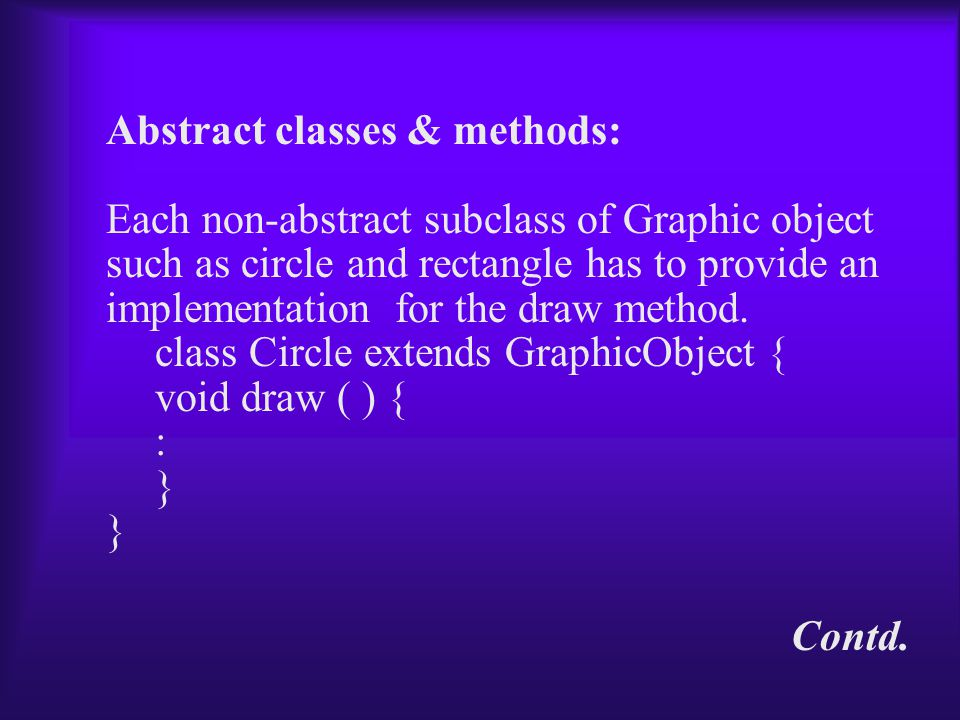 Abstract classes & methods: Each non-abstract subclass of Graphic object such as circle and rectangle has to provide an implementation for the draw method.