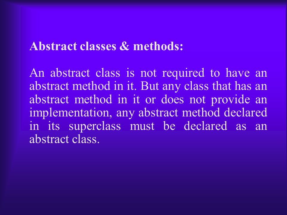 Abstract classes & methods: An abstract class is not required to have an abstract method in it.