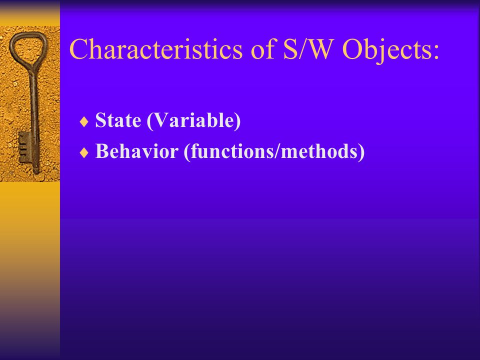 Characteristics of S/W Objects:  State (Variable)  Behavior (functions/methods)