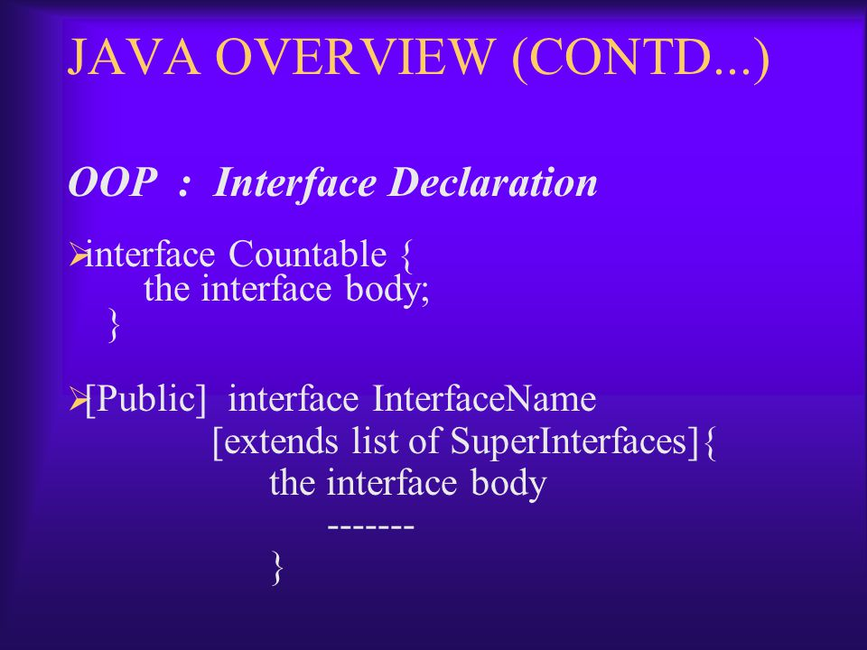 JAVA OVERVIEW (CONTD...) OOP : Interface Declaration  interface Countable { the interface body; }  [Public] interface InterfaceName [extends list of SuperInterfaces]{ the interface body ------- }