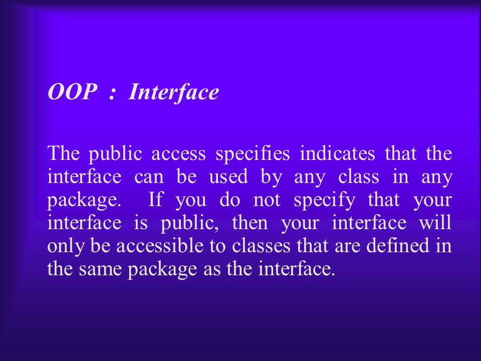 OOP : Interface The public access specifies indicates that the interface can be used by any class in any package.