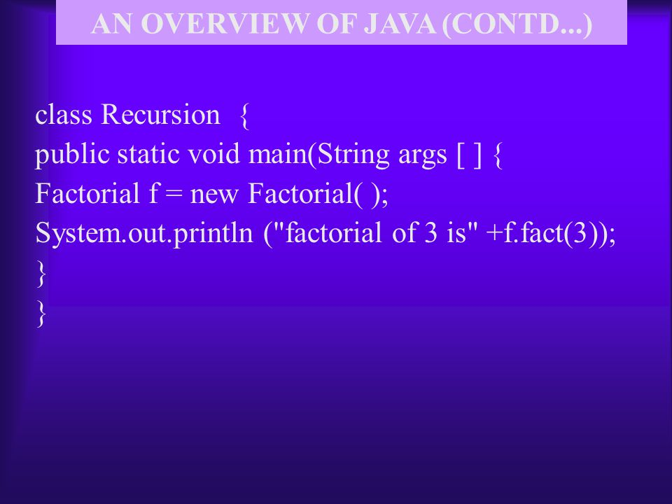 class Recursion { public static void main(String args [ ] { Factorial f = new Factorial( ); System.out.println ( factorial of 3 is +f.fact(3)); } AN OVERVIEW OF JAVA (CONTD...)