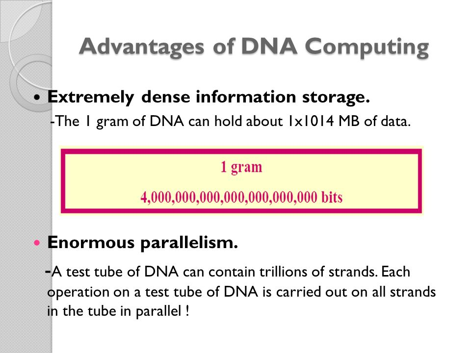 Advantages of DNA Computing Extremely dense information storage. -The 1 gram of DNA can hold about 1x1014 MB of data. Enormous parallelism. - A test t