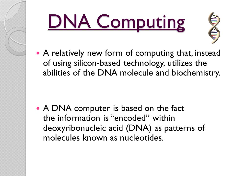 DNA Computing A relatively new form of computing that, instead of using silicon-based technology, utilizes the abilities of the DNA molecule and bioch