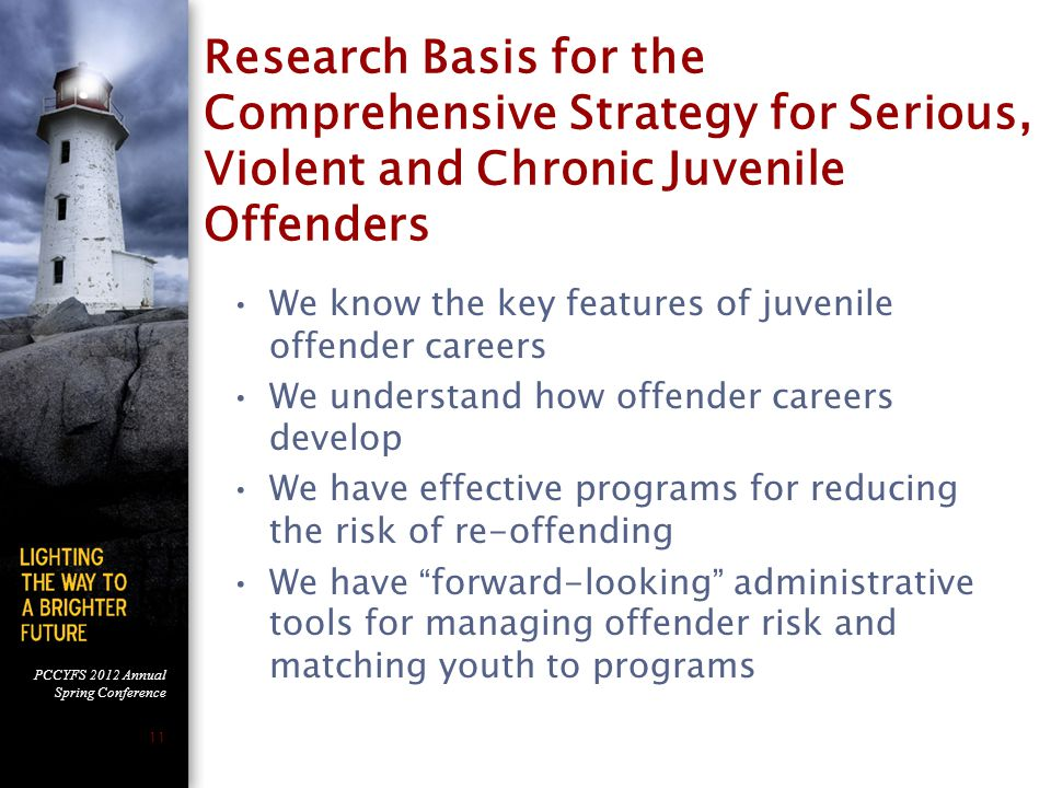 PCCYFS 2012 Annual Spring Conference 11 Research Basis for the Comprehensive Strategy for Serious, Violent and Chronic Juvenile Offenders We know the