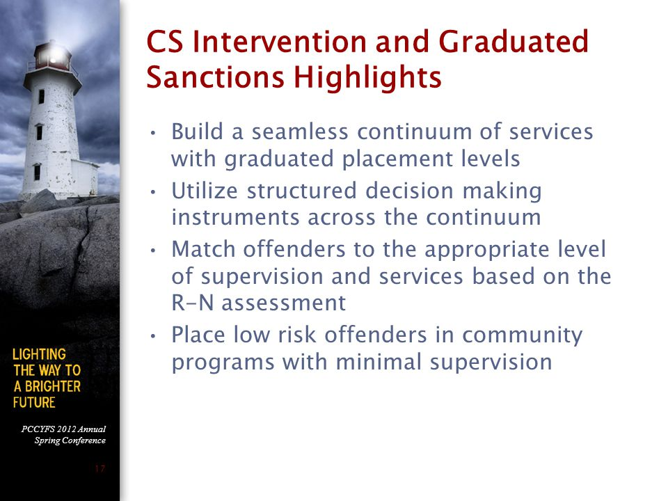 PCCYFS 2012 Annual Spring Conference 17 CS Intervention and Graduated Sanctions Highlights Build a seamless continuum of services with graduated placement levels Utilize structured decision making instruments across the continuum Match offenders to the appropriate level of supervision and services based on the R-N assessment Place low risk offenders in community programs with minimal supervision