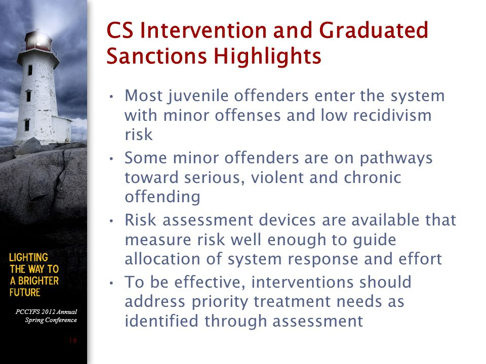 PCCYFS 2012 Annual Spring Conference 19 CS Intervention and Graduated Sanctions Highlights Most juvenile offenders enter the system with minor offenses and low recidivism risk Some minor offenders are on pathways toward serious, violent and chronic offending Risk assessment devices are available that measure risk well enough to guide allocation of system response and effort To be effective, interventions should address priority treatment needs as identified through assessment
