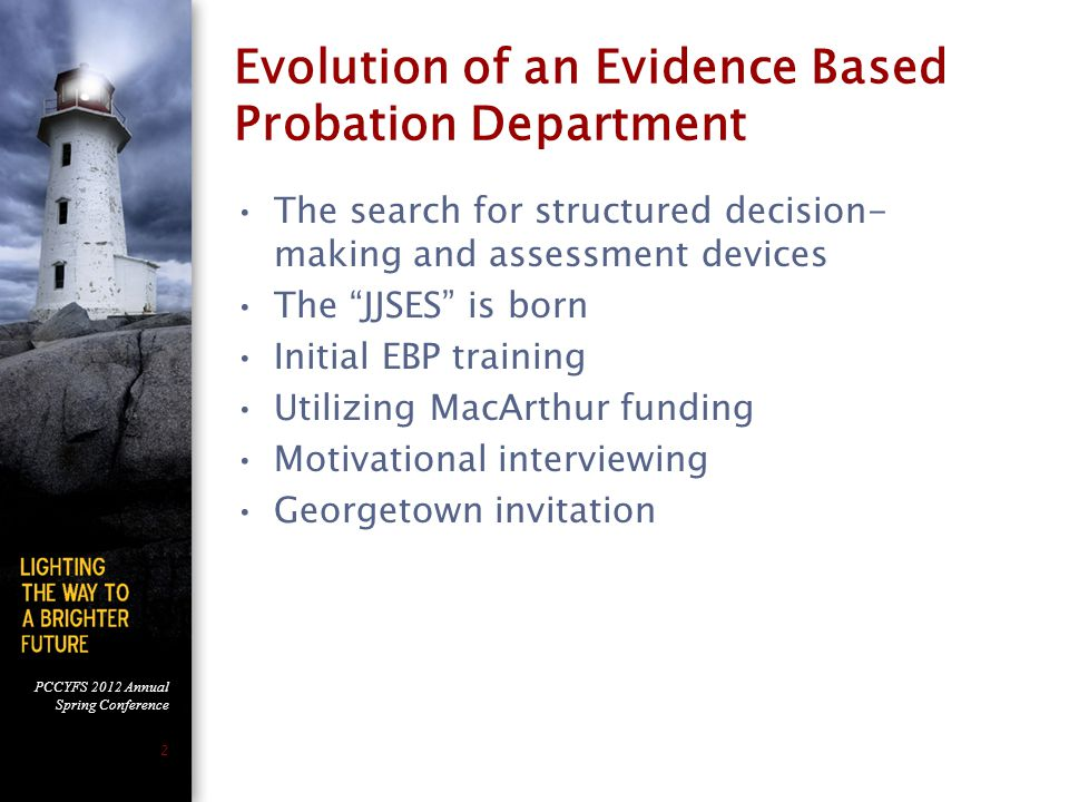 PCCYFS 2012 Annual Spring Conference 2 Evolution of an Evidence Based Probation Department The search for structured decision- making and assessment d