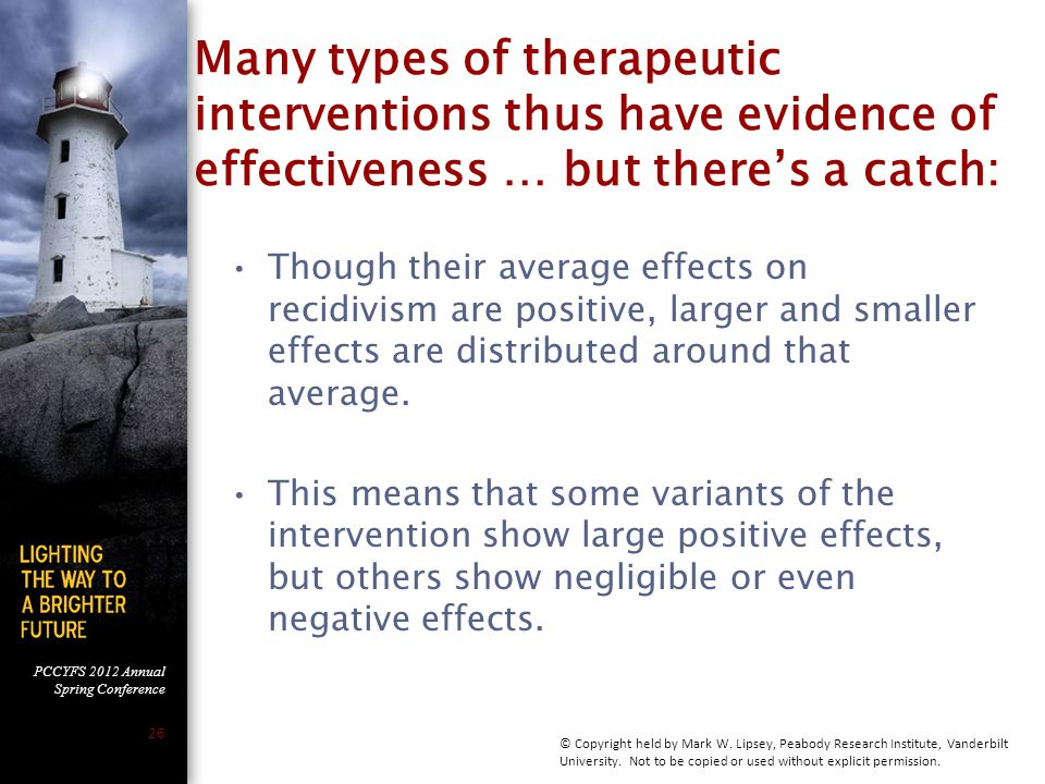 PCCYFS 2012 Annual Spring Conference 26 Many types of therapeutic interventions thus have evidence of effectiveness … but there's a catch: Though their average effects on recidivism are positive, larger and smaller effects are distributed around that average.