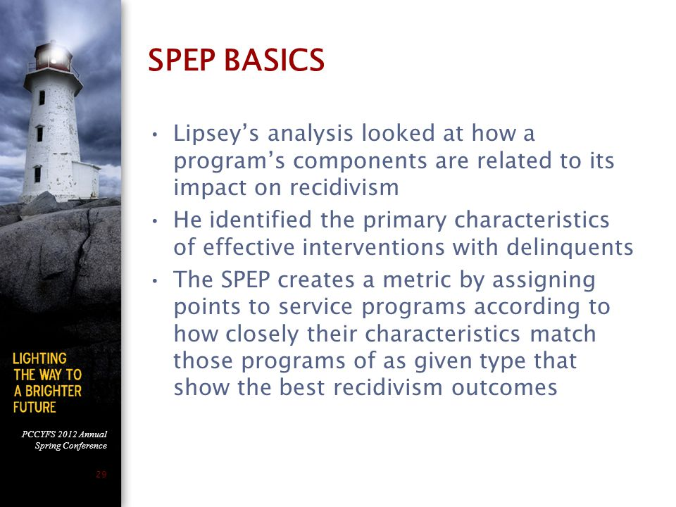 PCCYFS 2012 Annual Spring Conference 29 SPEP BASICS Lipsey's analysis looked at how a program's components are related to its impact on recidivism He identified the primary characteristics of effective interventions with delinquents The SPEP creates a metric by assigning points to service programs according to how closely their characteristics match those programs of as given type that show the best recidivism outcomes