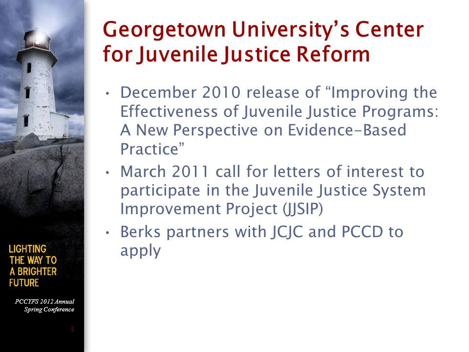 PCCYFS 2012 Annual Spring Conference 3 Georgetown University's Center for Juvenile Justice Reform December 2010 release of Improving the Effectiveness of Juvenile Justice Programs: A New Perspective on Evidence-Based Practice March 2011 call for letters of interest to participate in the Juvenile Justice System Improvement Project (JJSIP) Berks partners with JCJC and PCCD to apply