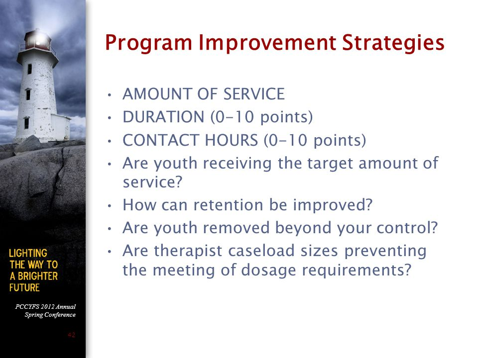 PCCYFS 2012 Annual Spring Conference 42 Program Improvement Strategies AMOUNT OF SERVICE DURATION (0-10 points) CONTACT HOURS (0-10 points) Are youth