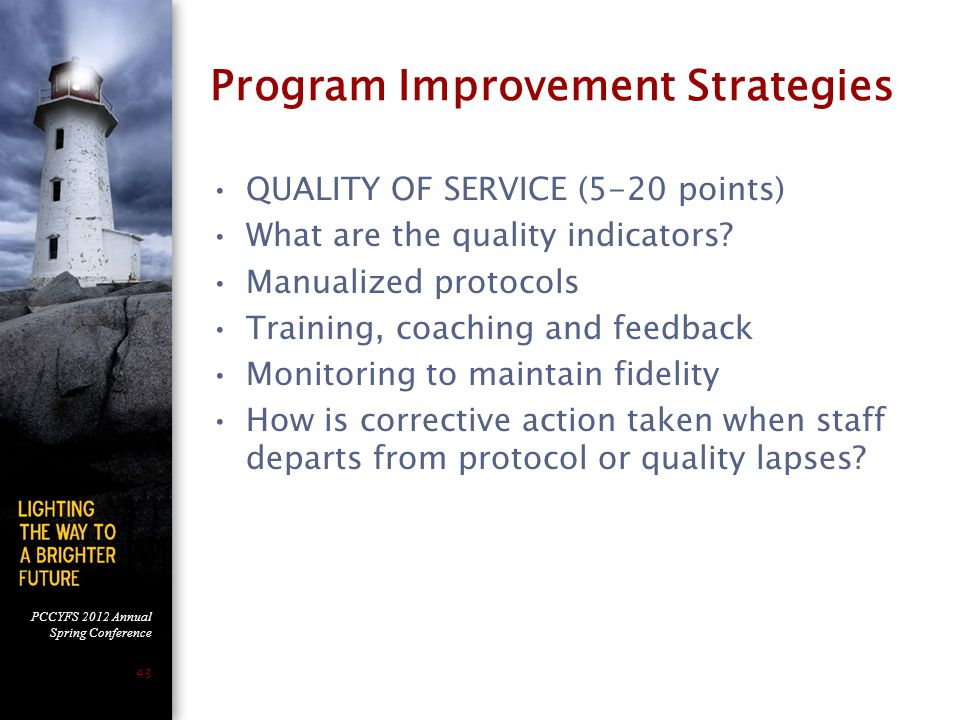 PCCYFS 2012 Annual Spring Conference 43 Program Improvement Strategies QUALITY OF SERVICE (5-20 points) What are the quality indicators? Manualized pr