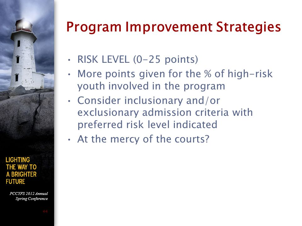 PCCYFS 2012 Annual Spring Conference 44 Program Improvement Strategies RISK LEVEL (0-25 points) More points given for the % of high-risk youth involved in the program Consider inclusionary and/or exclusionary admission criteria with preferred risk level indicated At the mercy of the courts