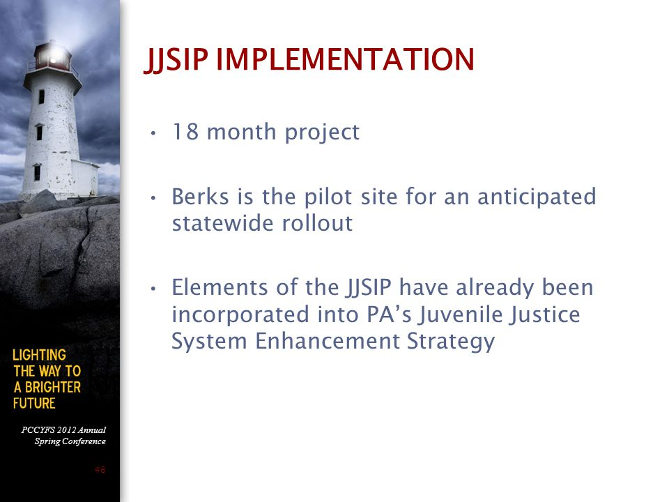 PCCYFS 2012 Annual Spring Conference 48 JJSIP IMPLEMENTATION 18 month project Berks is the pilot site for an anticipated statewide rollout Elements of the JJSIP have already been incorporated into PA's Juvenile Justice System Enhancement Strategy