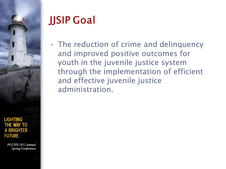 PCCYFS 2012 Annual Spring Conference 5 JJSIP Goal The reduction of crime and delinquency and improved positive outcomes for youth in the juvenile justice system through the implementation of efficient and effective juvenile justice administration.