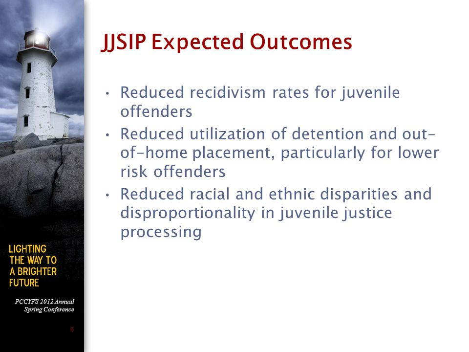 PCCYFS 2012 Annual Spring Conference 6 JJSIP Expected Outcomes Reduced recidivism rates for juvenile offenders Reduced utilization of detention and out- of-home placement, particularly for lower risk offenders Reduced racial and ethnic disparities and disproportionality in juvenile justice processing