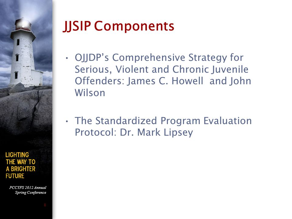 PCCYFS 2012 Annual Spring Conference 8 JJSIP Components OJJDP's Comprehensive Strategy for Serious, Violent and Chronic Juvenile Offenders: James C.