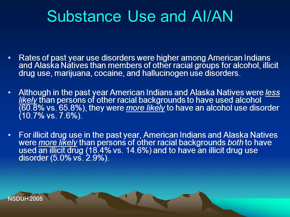 Substance Use and AI/AN Rates of past year use disorders were higher among American Indians and Alaska Natives than members of other racial groups for