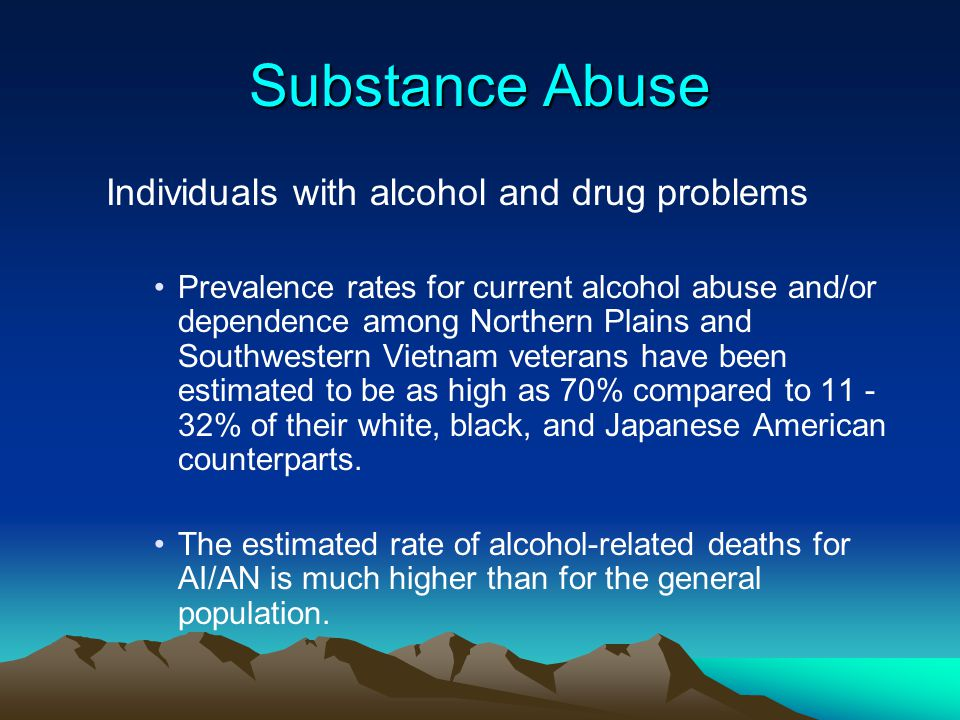 Substance Abuse Individuals with alcohol and drug problems Prevalence rates for current alcohol abuse and/or dependence among Northern Plains and Sout