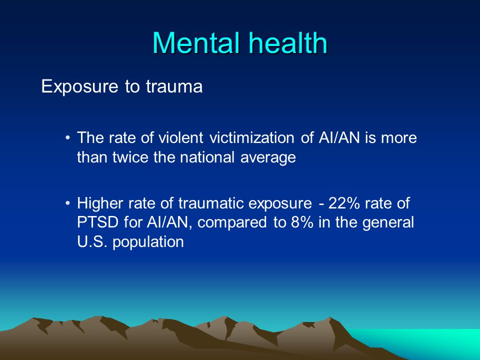 Mental health Exposure to trauma The rate of violent victimization of AI/AN is more than twice the national average Higher rate of traumatic exposure