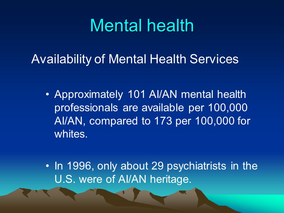 Mental health Availability of Mental Health Services Approximately 101 AI/AN mental health professionals are available per 100,000 AI/AN, compared to