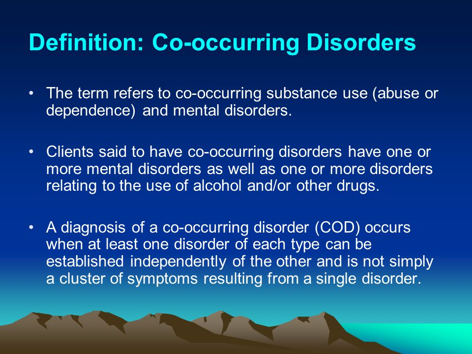 Definition: Co-occurring Disorders The term refers to co-occurring substance use (abuse or dependence) and mental disorders. Clients said to have co-o
