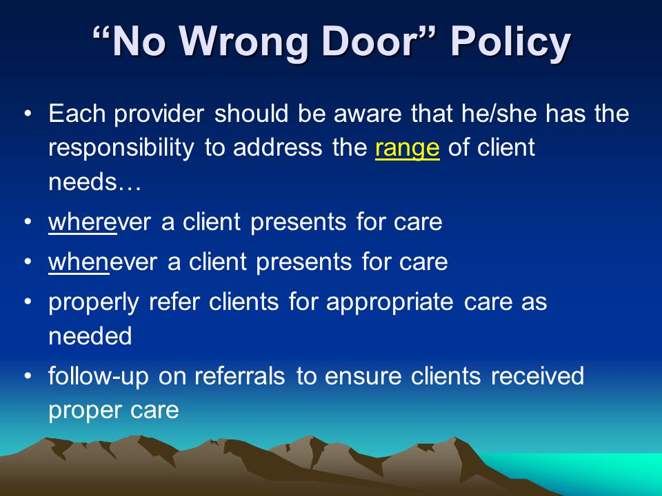 """""""No Wrong Door"""" Policy Each provider should be aware that he/she has the responsibility to address the range of client needs… wherever a client presen"""
