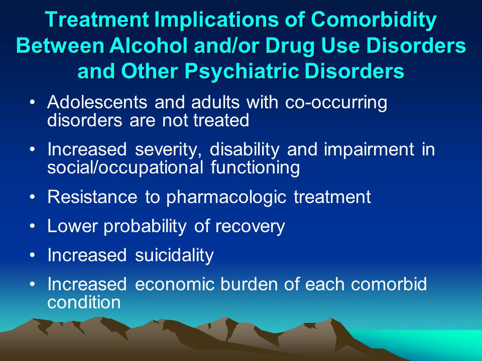 Treatment Implications of Comorbidity Between Alcohol and/or Drug Use Disorders and Other Psychiatric Disorders Adolescents and adults with co-occurri