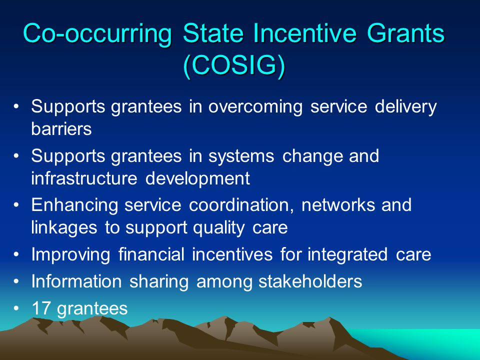 Co-occurring State Incentive Grants (COSIG) Supports grantees in overcoming service delivery barriers Supports grantees in systems change and infrastr