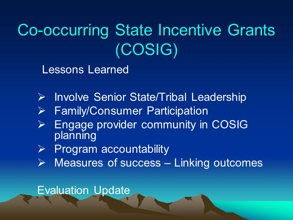 Co-occurring State Incentive Grants (COSIG) Lessons Learned  Involve Senior State/Tribal Leadership  Family/Consumer Participation  Engage provider