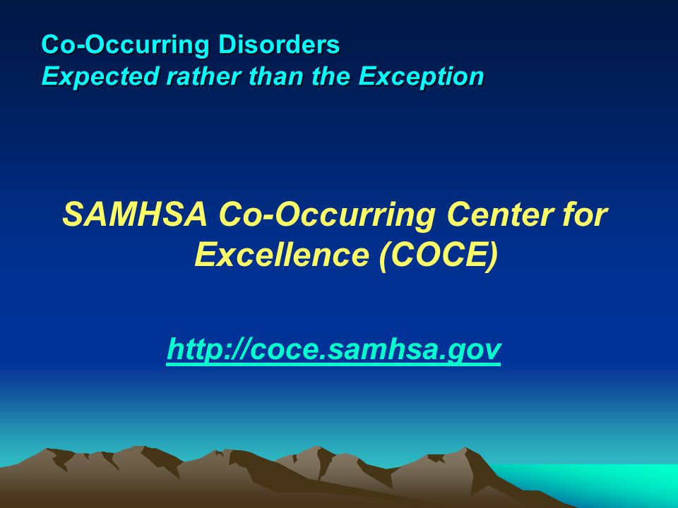 Co-Occurring Disorders Expected rather than the Exception SAMHSA Co-Occurring Center for Excellence (COCE) http://coce.samhsa.gov