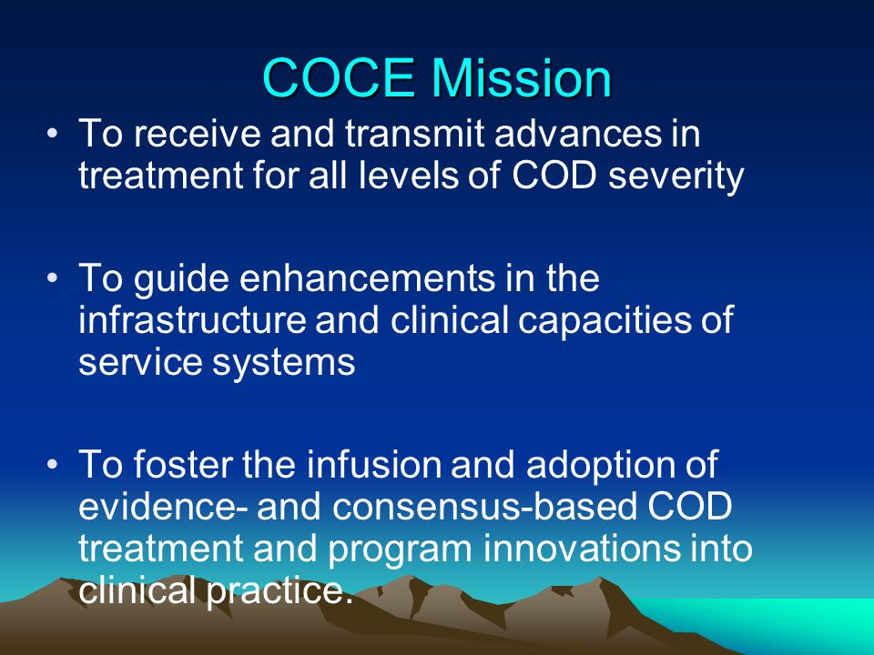 COCE Mission To receive and transmit advances in treatment for all levels of COD severity To guide enhancements in the infrastructure and clinical cap