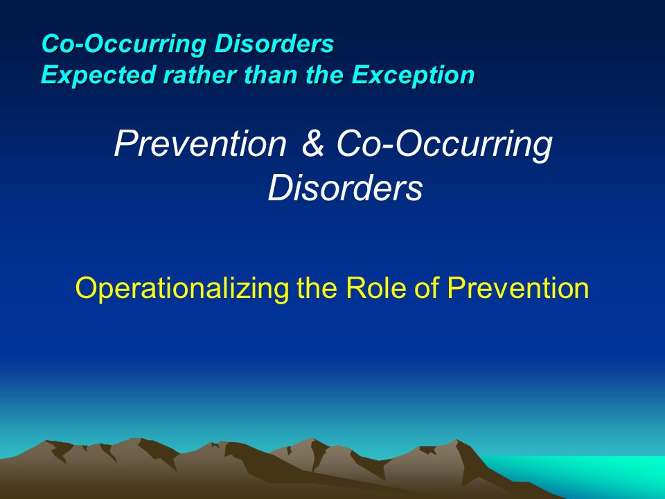 Co-Occurring Disorders Expected rather than the Exception Prevention & Co-Occurring Disorders Operationalizing the Role of Prevention