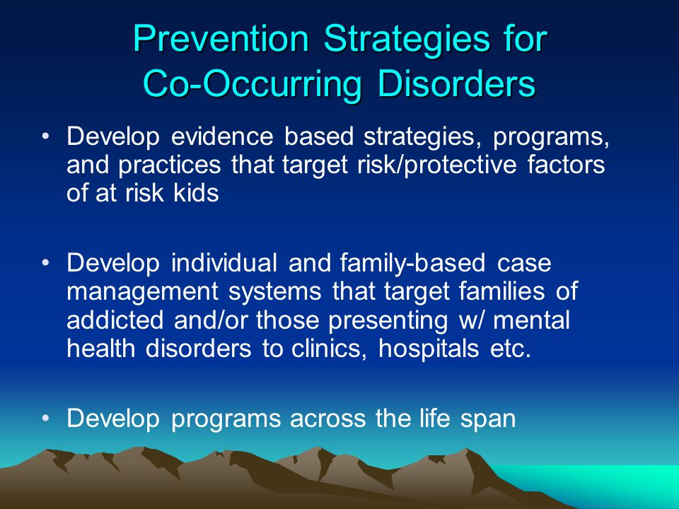 Prevention Strategies for Co-Occurring Disorders Develop evidence based strategies, programs, and practices that target risk/protective factors of at