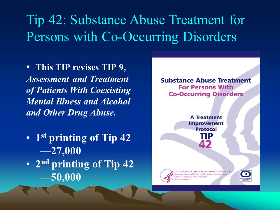 Tip 42: Substance Abuse Treatment for Persons with Co-Occurring Disorders This TIP revises TIP 9, Assessment and Treatment of Patients With Coexisting