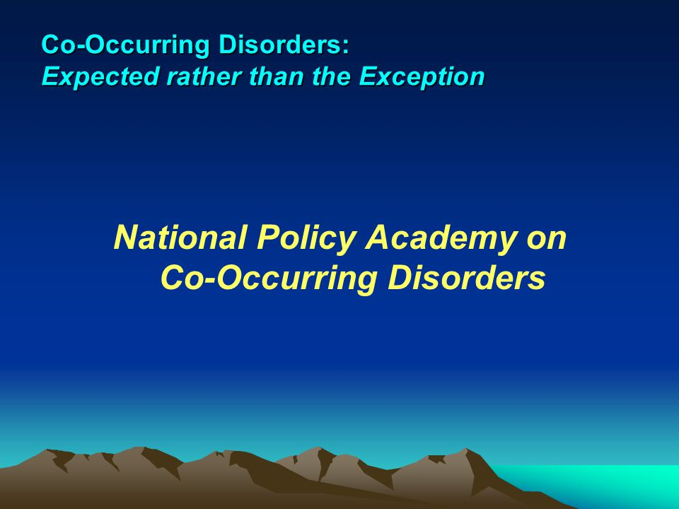 Co-Occurring Disorders: Expected rather than the Exception National Policy Academy on Co-Occurring Disorders