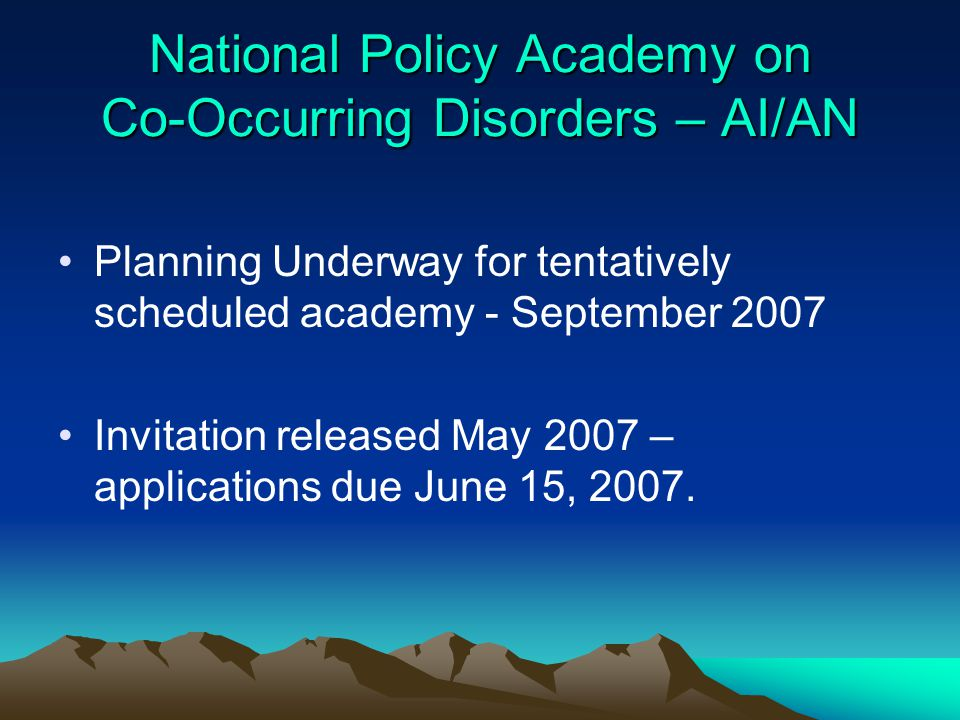 National Policy Academy on Co-Occurring Disorders – AI/AN Planning Underway for tentatively scheduled academy - September 2007 Invitation released May