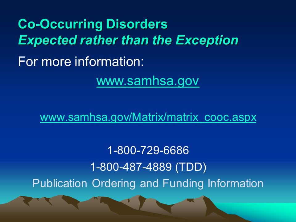 Co-Occurring Disorders Expected rather than the Exception For more information: www.samhsa.gov www.samhsa.gov/Matrix/matrix_cooc.aspx 1-800-729-6686 1