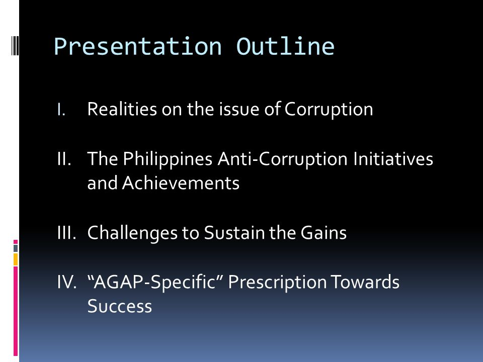Presentation Outline I. Realities on the issue of Corruption II. The Philippines Anti-Corruption Initiatives and Achievements III.Challenges to Sustai