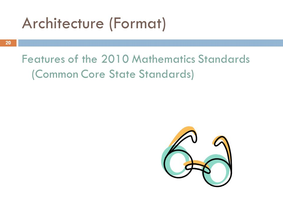 Architecture (Format) Features of the 2010 Mathematics Standards (Common Core State Standards) 20