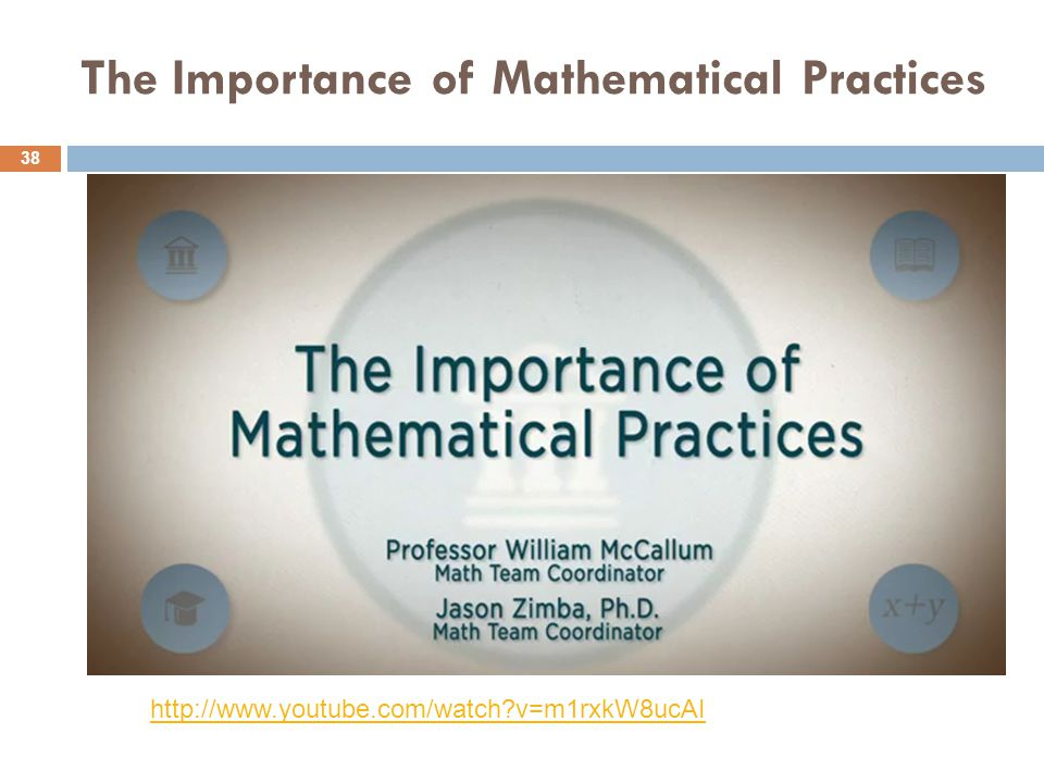 The Importance of Mathematical Practices 38 http://www.youtube.com/watch?v=m1rxkW8ucAI
