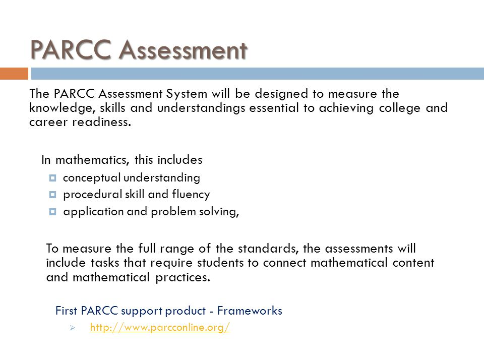 PARCC Assessment The PARCC Assessment System will be designed to measure the knowledge, skills and understandings essential to achieving college and c