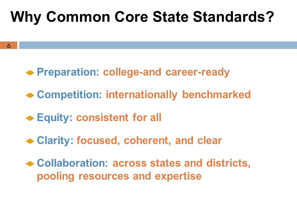 Why Common Core State Standards? 6 Preparation: college-and career-ready Competition: internationally benchmarked Equity: consistent for all Clarity:
