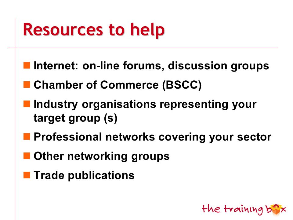 Resources to help Internet: on-line forums, discussion groups Chamber of Commerce (BSCC) Industry organisations representing your target group (s) Professional networks covering your sector Other networking groups Trade publications