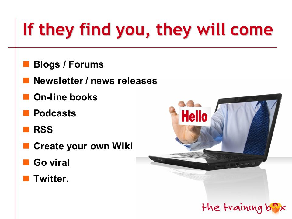 If they find you, they will come Blogs / Forums Newsletter / news releases On-line books Podcasts RSS Create your own Wiki Go viral Twitter.