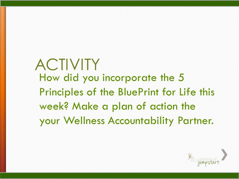 ACTIVITY How did you incorporate the 5 Principles of the BluePrint for Life this week? Make a plan of action the your Wellness Accountability Partner.